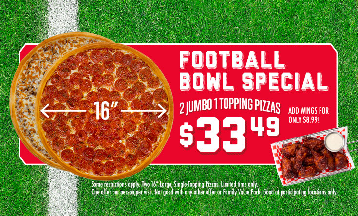 Football Bowl Special - Some restrictions apply. Two 16-inch Large, Single-Topping Pizzas. Limited Time Only. One offer per person per visit. Not good with any other offer or Family Value Pack. Good at participating locations only.