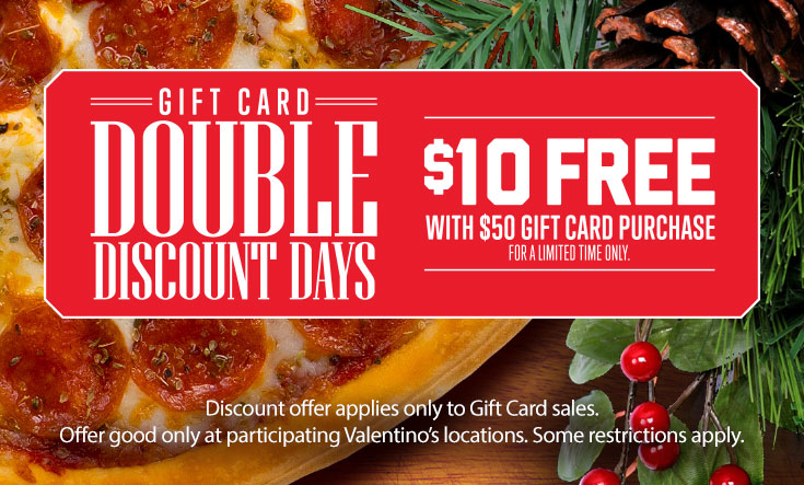 Double Discount Days - $10 Free with $50 Gift Card Purchase - Discount offer applies only to Gift Card sales. Offer good only at participating Valentino's locations. Some restrictions apply.