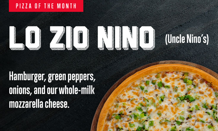 Pizza of the Month - Lo Zio Nino (Uncle Nino's). Hamburger, green peppers, onions, and our whole-milk mozzarella cheese.