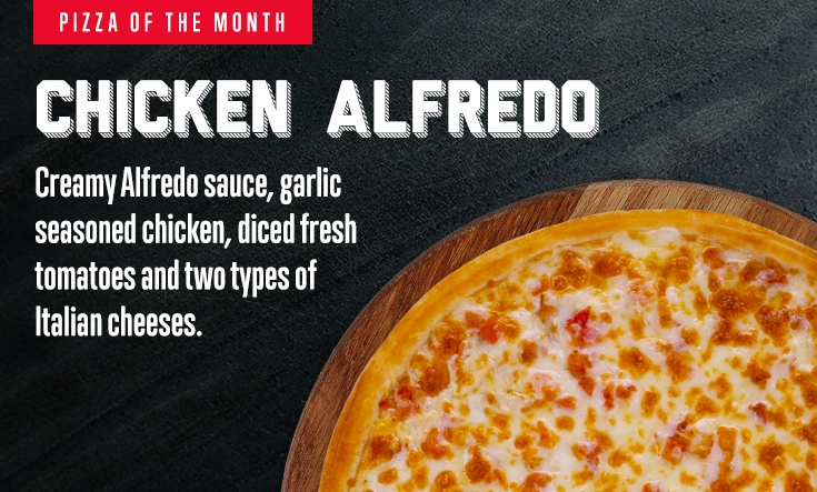 Pizza of the Month - Chicken Alfredo. Creamy Alfredo sauce, garlic seasoned chicken, diced fresh tomatoes and two types of Italian cheeses.
