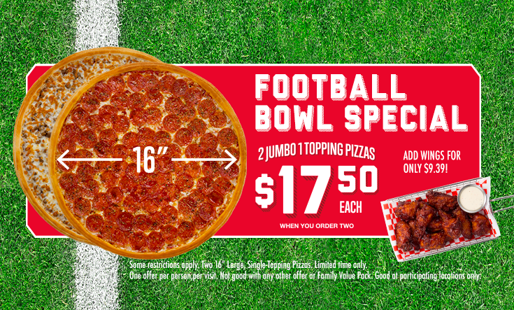 """Football Bowl Special -  2 Jumbo 1 Topping Pizzas only $17.50 each when you order two. Add on wings for only $9.39!    Some restrictions apply. Two 16"""" Large, Single-Topping Pizzas. Limited time only. One offer per person, per visit. Not good with any other offer or Family Value Pack. Good at participating locations only."""