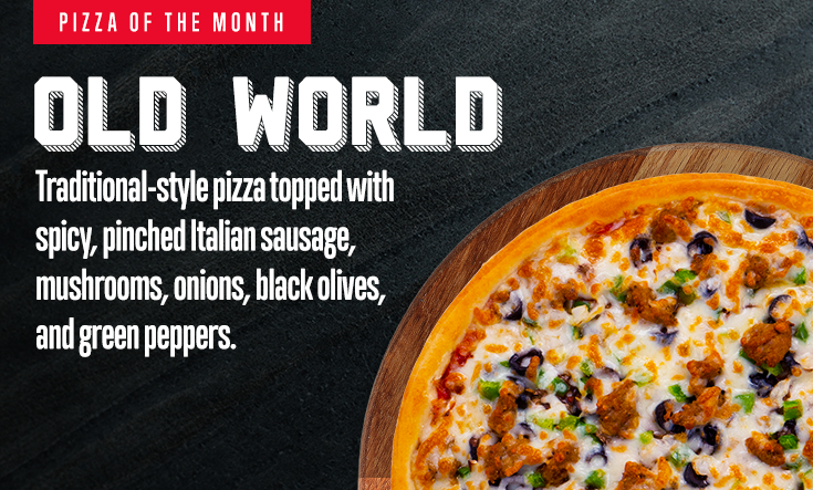 January Pizza of the Month -  OLD WORLD – Traditional-style pizza topped with spicy, pinched Italian sausage, mushrooms, onions, black olives, and green peppers.     Available at participating locations while supplies last.