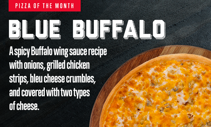 February Pizza of the Month -  BLUE BUFFALO – A spicy Buffalo wing sauce recipe with onions, grilled chicken strips, bleu cheese crumbles, and covered with two types of cheese.    Available at participating locations while supplies last.