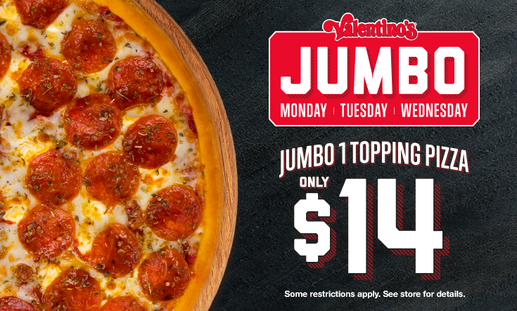 """Jumbo Days -  16″ Jumbo 1 Topping Pizza only $14 on Wednesday now available Monday, Tuesday and Wednesday!    Limit two 16"""" Jumbo $14 pizzas per order on Mondays, Tuesdays and Wednesdays for a limited time. Additional toppings extra. Pre-orders allowed. No rain checks. One order per person, per visit. While supplies last and operations allow. Not good with any other offer or coupon. Good at participating locations only."""