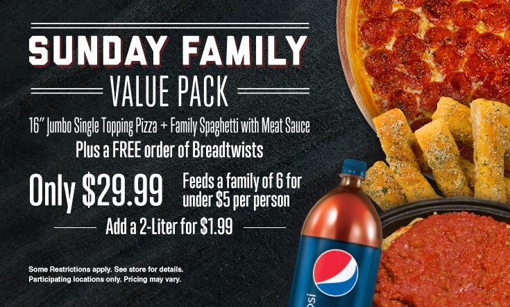 Sunday Family Value Pack -  SUNDAY FAMILY VALUE PACK — 16″ Jumbo 1 Topping Pizza, Family Spaghetti with Meat Sauce plus a FREE Order of Breadtwists Only $29.99 Feeds a family of 6 for under $5 a person.    Additional toppings extra. Pre-orders allowed. No rain checks. One order per person, per visit. While supplies last and operations allow. Not good with any other offer or coupon. Good at participating locations only.