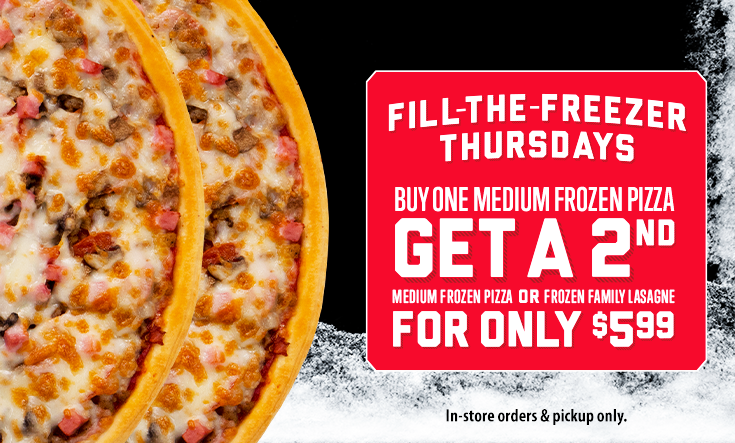 Fill-the-Freezer Thursdays -  FILL-THE-FREEZER THURSDAYSBuy one medium frozen pizzaGet a 2nd medium frozen pizza OR frozen family lasagne for only $5.99In-store order & pickup only.    See store for details. Available on Thursdays at participating locations only. While supplies and selections last. Only available with frozen pizzas or frozen lasagne. Only one frozen pizza or lasagne at $5.99 per regular priced frozen pizza. Only two offers per order. Limited time only.