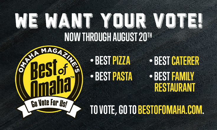 Best of Omaha -  Vote Now – August 20, 2020    Best PizzaBest PastaBest CatererBest Family Restaurant    Go to BestofOmaha.com to vote!