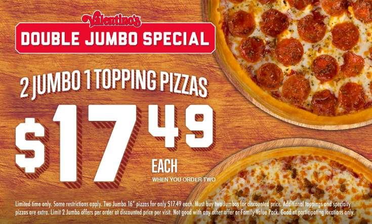 "Double Jumbo Special -  2 Jumbo 1 Topping Pizzas$17.49 EachWhen You Order Two    Limit two 16"" Jumbo $14 pizzas per order on Mondays, Tuesdays and Limited time only. Some restrictions apply. Two Jumbo 16"" pizzas for only $17.49 each. Must buy two Jumbos for discounted price. Additional toppings Limited time only. Some restrictions apply. Two Jumbo 16"" pizzas for only $17.49 each. Must buy two Jumbos for discounted price. Additional toppings and specialty pizzas are extra. Limit 2 Jumbo offers per order at discounted price per visit. Not good with any other offer or Family Value Pack. Good at participating locations only."
