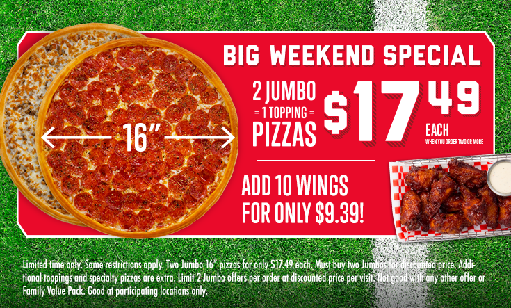 """Big Weekend Special -  2 Jumbo 1 Topping Pizzas$17.49 EachWhen You Order TwoAdd 10 Wings for Only $9.39!    Limited time only. Some restrictions apply. Two Jumbo 16"""" pizzas for only $17.49 each. Must buy two Jumbos for discounted price. Additional toppings and specialty pizzas are extra. Limit 2 Jumbo offers per order at discounted price per visit. Not good with any other offer or Family Value Pack. Good at participating locations only."""