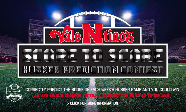 Score to Score Husker Prediction Contest -  Football season is BACK and so is our Score to Score Husker Prediction Contest! Head to our Facebook page every Friday before game day to comment your prediction for your chance to win our weekly prize and our grand prize: A trip to watch the Huskers play in Ireland! Learn more: Huskers2Ireland.com     Best of luck and Go Big Red!