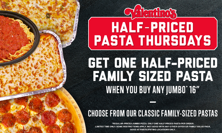 Half-Priced Pasta & Pizza -  HALF-PRICED PASTA THURSDAYS — Get one half-priced family sized pasta when you buy any Jumbo* 16″ pizza. Choose from our classic family-sized pastas.    *Regular priced Jumbo pizza. Only one half-priced pasta per order. Limited time only. Some restrictions apply. Not good with any other offer or Family Value Pack. Good at participating locations only.