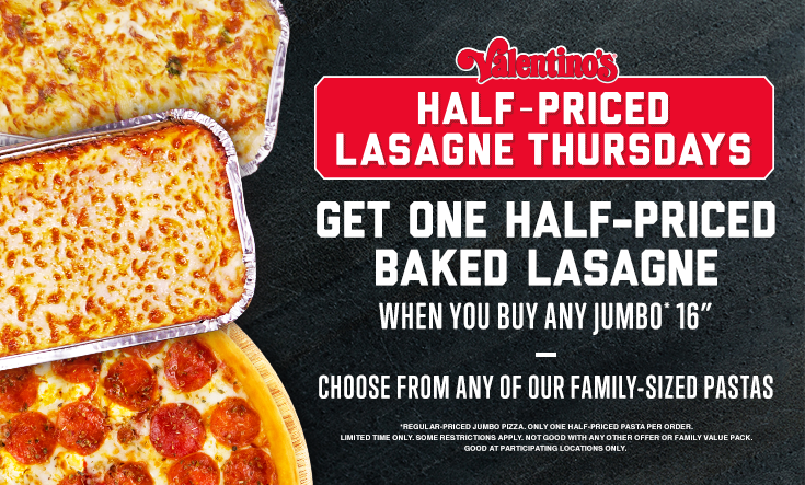 Half-Priced Lasagne -  HALF-PRICED LASAGNE THURSDAYS — Get one half-priced family sized pasta when you buy any Jumbo* 16″ pizza. Choose from our classic family-sized pastas.    *Regular priced Jumbo pizza. Only one half-priced pasta per order. Limited time only. Some restrictions apply. Not good with any other offer or Family Value Pack. Good at participating locations only.