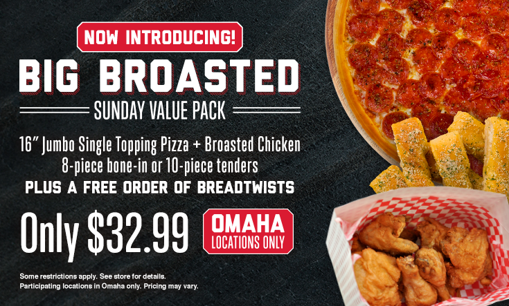 Big Broasted Sunday Value Pack -  Big Broasted Sunday Value Pack – OMAHA Locations Only    Big Broasted Sunday Value Pack – 16″ Jumbo 1 Topping Pizza, Broasted Chicken 8-piece bone-in or 10-piece tenders, plus a FREE Order of BreadtwistsOnly $32.99    Participating Omaha locations only. Additional toppings extra. Pre-orders allowed. No rain checks. One order per person, per visit. While supplies last and operations allow. Not good with any other offer or coupon.
