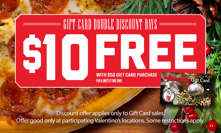 Double Discount Days -  During Double Discount Days, buy $50 in gift cards and Valentino's will send you a $10 gift card free.     Discount offer applies only to Gift Card sales. Offer good only at participating Valentino's locations. Some restrictions apply.     Order Gift Cards Online